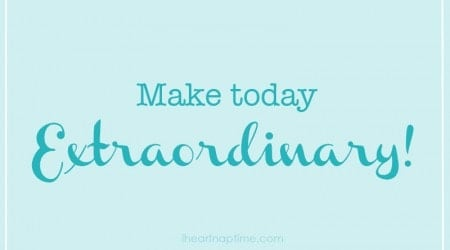 Make today extraordinary!