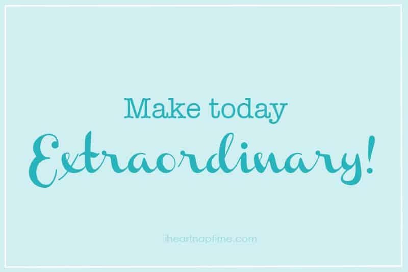 Make today extraordinary!