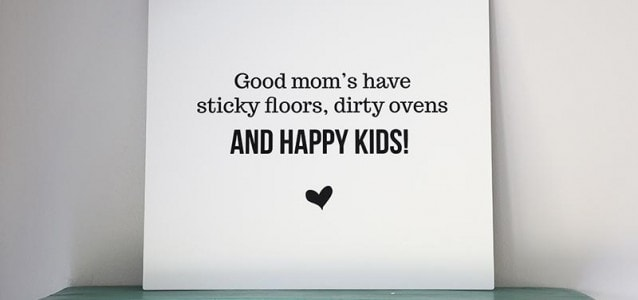 Good mom's have sticky floors, dirty ovens and happy kids