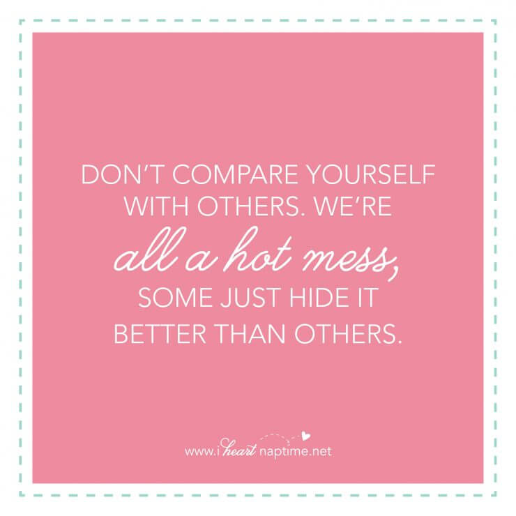 Don't compare yourself with others. We're all a hot mess, some just hide it better than others.