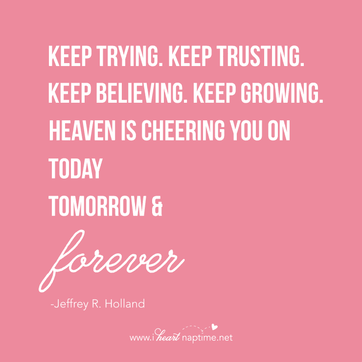"""Keep trying. Keep trusting. Keep believing. Keep growing. Heaven is cheering you on today, tomorrow and forever."" Jefferey Holland."